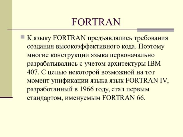 FORTRAN К языку FORTRAN предъявлялись требования cоздания высокоэффективного кода. Поэтому многие конструкции языка первоначально разрабатывались с учетом архитектуры IBM 407. С целью некоторой возможной на тот момент унификации языка язык FORTRAN IV, разработанный в 1966 году, стал первым стандартом, именуемым FORTRAN 66.