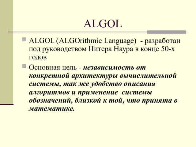 ALGOL ALGOL (ALGOrithmic Language) - разработан под руководством Питера Наура в конце 50-х годов Основная цель - независимость от конкретной архитектуры вычислительной системы, так же удобство описания алгоритмов и применение системы обозначений, близкой к той, что принята в математике.