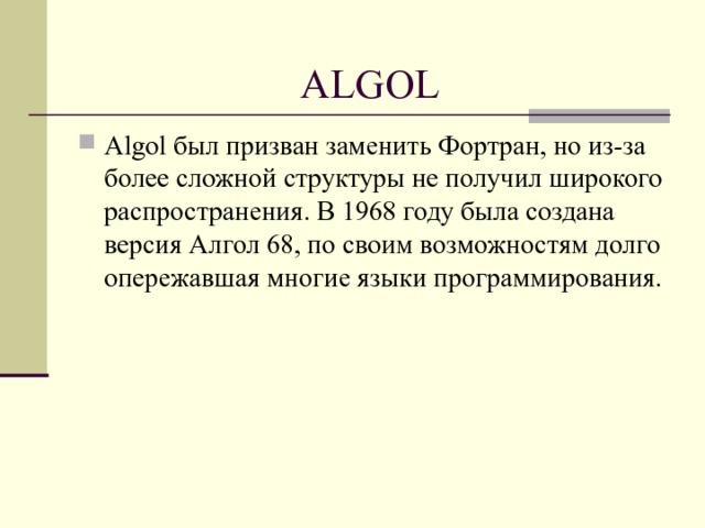 ALGOL Algol был призван заменить Фортран, но из-за более сложной структуры не получил широкого распространения. В 1968 году была создана версия Алгол 68, по своим возможностям долго опережавшая многие языки программирования.
