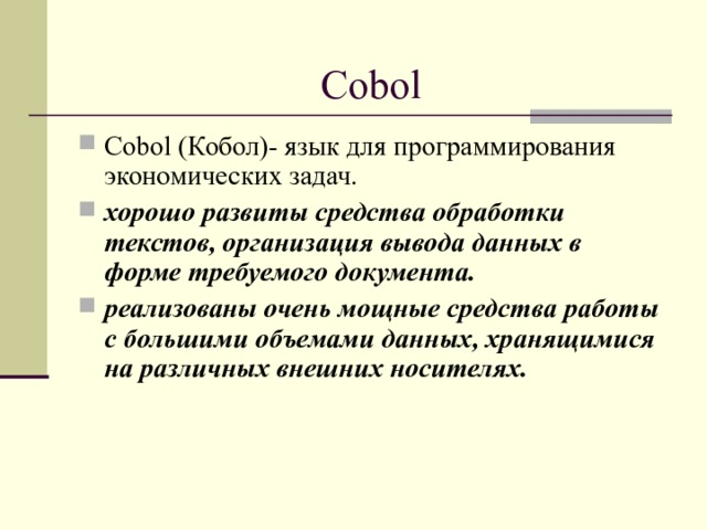 Cobol Cobol (Кобол)- язык для программирования экономических задач. хорошо развиты средства обработки текстов, организация вывода данных в форме требуемого документа. реализованы очень мощные средства работы с большими объемами данных, хранящимися на различных внешних носителях.