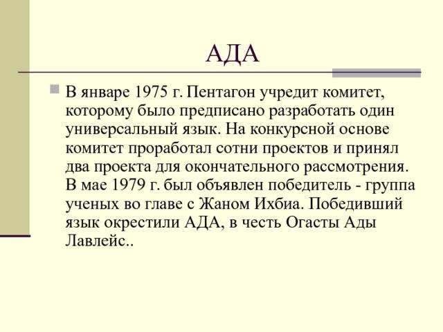 АДА В январе 1975 г. Пентагон учредит комитет, которому было предписано разработать один универсальный язык. На конкурсной основе комитет проработал сотни проектов и принял два проекта для окончательного рассмотрения. В мае 1979 г. был объявлен победитeль - группа ученых во главе с Жаном Ихбиа. Победивший язык окрестили АДА, в честь Огасты Ады Лавлейс..