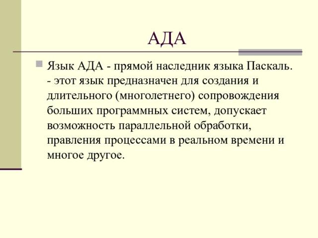 АДА Язык АДА - прямой наследник языка Паскаль. - этот язык предназначен для создания и длительного (многолетнего) сопровождения больших программных систем, допускает возможность параллельной обработки, правления процессами в реальном времени и многое другое.