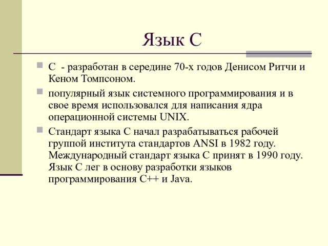 Язык С С - разработан в середине 70-х годов Денисом Ритчи и Кеном Томпсоном. популярный язык системного программирования и в свое время использовался для написания ядра операционной системы UNIX. Стандарт языка С начал разрабатываться рабочей группой института стандартов ANSI в 1982 году. Международный стандарт языка С принят в 1990 году. Язык С лег в основу разработки языков программирования C++ и Java.