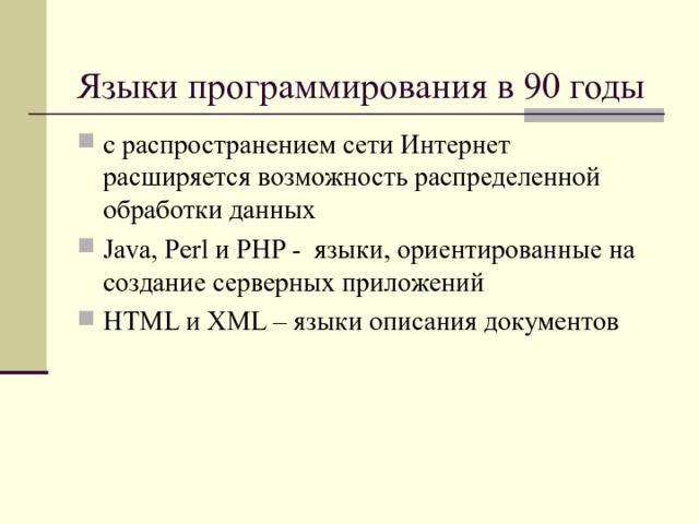 Языки программирования в 90 годы с распространением сети Интернет расширяется возможность распределенной обработки данных Java, Perl и PHP - языки, ориентированные на создание серверных приложений HTML и XML – языки описания документов