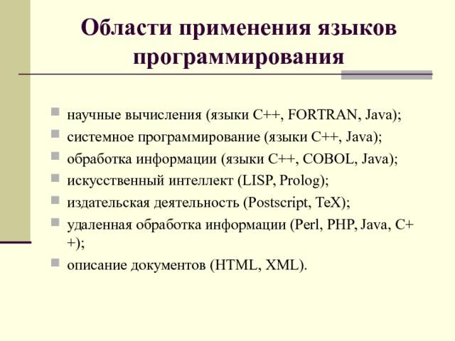 Области применения языков программирования  научные вычисления (языки C++, FORTRAN, Java); системное программирование (языки C++, Java); обработка информации (языки C++, COBOL, Java); искусственный интеллект (LISP, Prolog); издательская деятельность (Postscript, TeX); удаленная обработка информации (Perl, PHP, Java, C++); описание документов (HTML, XML).