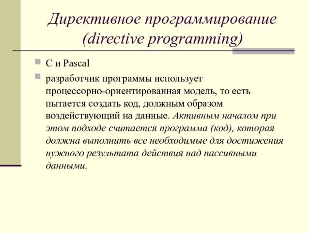 Директивное программирование (directive programming) C и Pascal разработчик программы использует процессорно-ориентированная модель, то есть пытается создать код, должным образом воздействующий на данные. Активным началом при этом подходе считается программа (код), которая должна выполнить все необходимые для достижения нужного результата действия над пассивными данными.