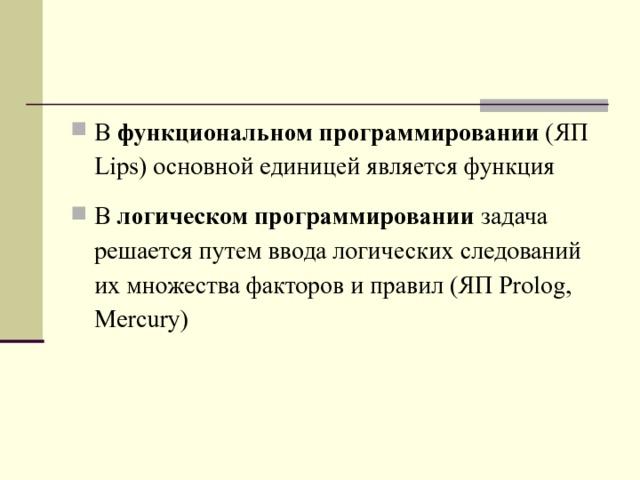 В функциональном программировании (ЯП Lips ) основной единицей является функция В логическом программировании задача решается путем ввода логических следований их множества факторов и правил (ЯП Prolog , Mercury )