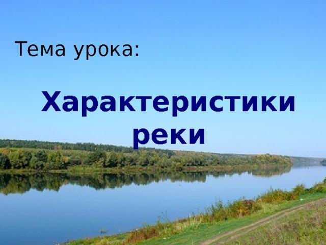Тема урока:  Характеристики реки Внутренние воды России.   Реки.