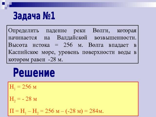 Определить падение реки Волги, которая начинается на Валдайской возвышенности. Высота истока = 256 м. Волга впадает в Каспийское море, уровень поверхности воды в котором равен -28 м. Н 1 = 256 м Н 2 = - 28 м П = Н 1 – Н 2 = 256 м – (-28 м) = 284м.
