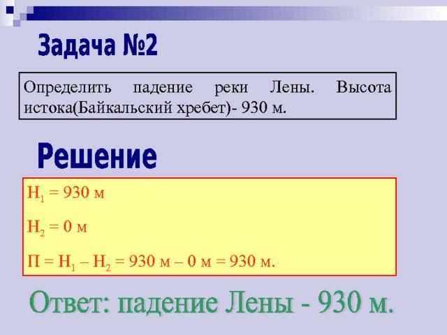 Определить падение реки Лены. Высота истока(Байкальский хребет)- 930 м. Н 1 = 930 м Н 2 = 0 м П = Н 1 – Н 2 = 930 м – 0 м = 930 м.