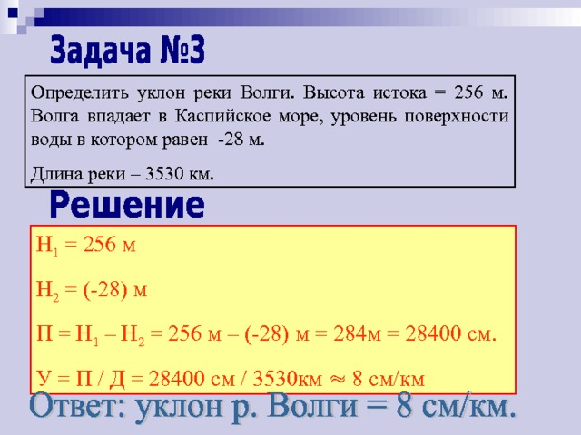 Определить уклон реки Волги. Высота истока = 256 м. Волга впадает в Каспийское море, уровень поверхности воды в котором равен -28 м. Длина реки – 3530 км. Н 1 = 256 м Н 2 = (-28) м П = Н 1 – Н 2 = 256 м – (-28) м = 284м = 28400 см. У = П / Д = 28400 см / 3530км  8 см/км