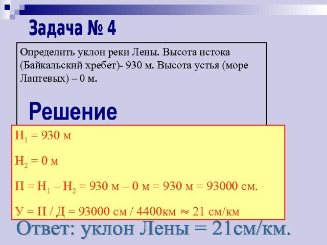 Определить уклон реки Лены. Высота истока (Байкальский хребет)- 930 м. Высота устья (море Лаптевых) – 0 м. Н 1 = 930 м Н 2 = 0 м П = Н 1 – Н 2 = 930 м – 0 м = 930 м = 93000 см. У = П / Д = 93000 см / 4400км  21 см/км