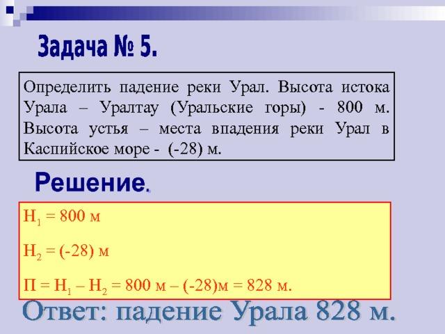 Определить падение реки Урал. Высота истока Урала – Уралтау (Уральские горы)  -  800 м. Высота устья – места впадения реки Урал в Каспийское море - (-28) м. Н 1 = 800 м Н 2 = (-28) м П = Н 1 – Н 2 = 800 м – (-28)м = 828 м.