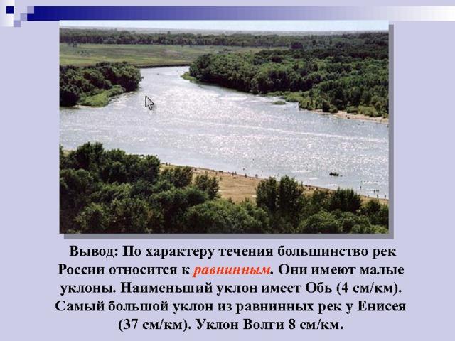 Вывод: По характеру течения большинство рек России относится к равнинным . Они имеют малые уклоны. Наименьший уклон имеет Обь (4 см/км). Самый большой уклон из равнинных рек у Енисея (37 см/км). Уклон Волги 8 см/км.