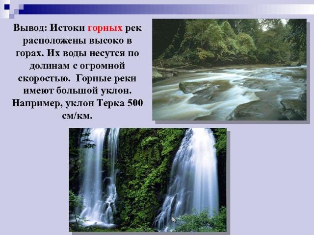 Вывод: Истоки горных рек расположены высоко в горах. Их воды несутся по долинам с огромной скоростью. Горные реки имеют большой уклон. Например, уклон Терка 500 см/км.