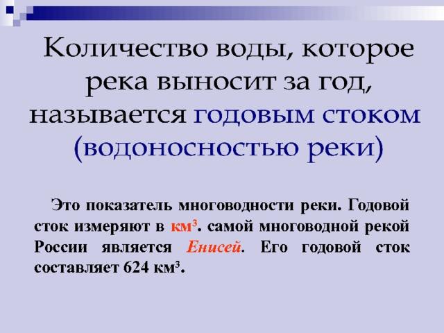 Это показатель многоводности реки. Годовой сток измеряют в км 3 . самой многоводной рекой России является Енисей . Его годовой сток составляет 624 км 3 .