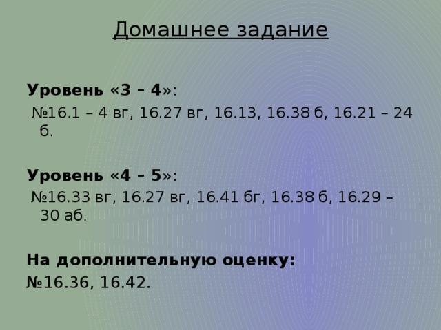 Домашнее задание   Уровень «3 – 4 »:  № 16.1 – 4 вг, 16.27 вг, 16.13, 16.38 б, 16.21 – 24 б.  Уровень «4 – 5 »: № 16.33 вг, 16.27 вг, 16.41 бг, 16.38 б, 16.29 – 30 аб.  На дополнительную оценку: № 16.36, 16.42.
