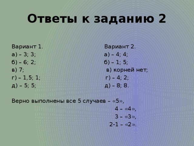 Ответы к заданию 2 Вариант 1. Вариант 2. а) – 3; 3; а) – 4; 4; б) – 6; 2; б) – 1; 5; в) 7; в) корней нет; г) – 1,5; 1; г) – 4; 2; д) – 5; 5; д) – 8; 8.  Верно выполнены все 5 случаев – «5»,  4 – «4»,  3 – «3»,  2-1 – «2».