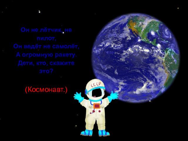 Он не лётчик, не пилот,  Он ведёт не самолёт,  А огромную ракету.  Дети, кто, скажите это?  (Космонавт.)