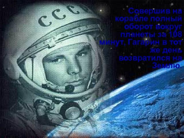 Совершив на корабле полный оборот вокруг планеты за 108 минут, Гагарин в тот же день возвратился на Землю.