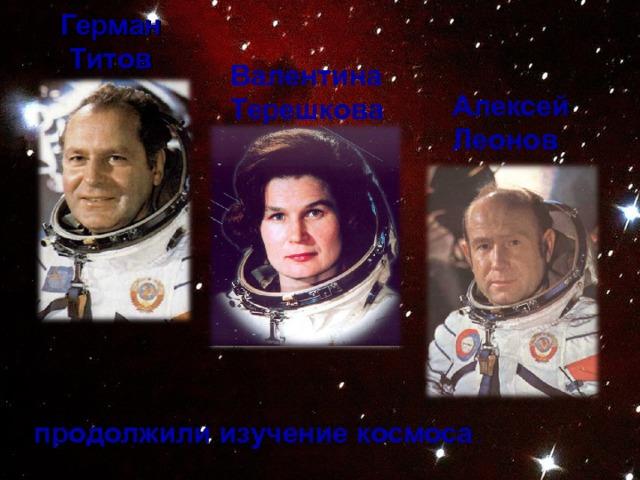 Герман Титов  Валентина Терешкова Алексей Леонов продолжили изучение космоса .