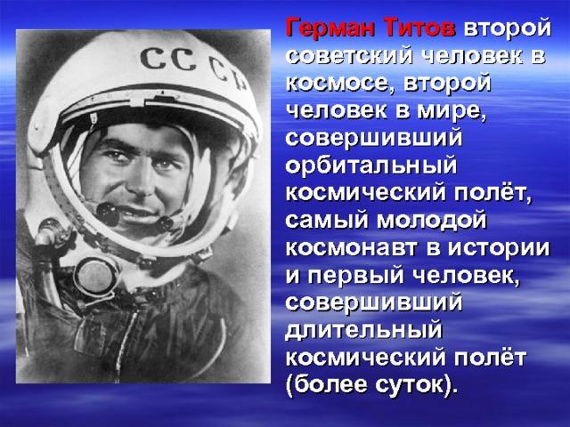 Герман Титов второй советский человек в космосе, второй человек в мире, совершивший орбитальный космический полёт, самый молодой космонавт в истории и первый человек, совершивший длительный космический полёт (более суток).