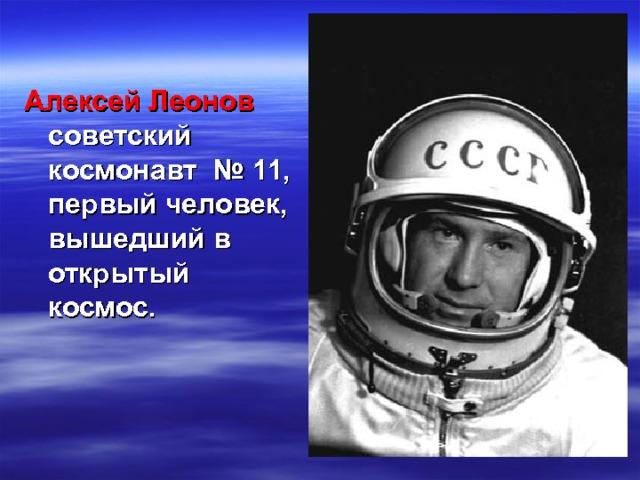 Алексей Леонов советский космонавт  №11, первый человек, вышедший в открытый космос.