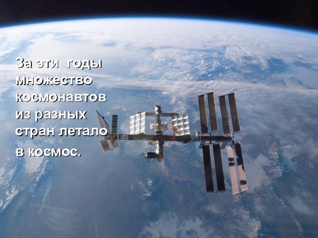 За эти годы множество космонавтов из разных стран летало  в космос.