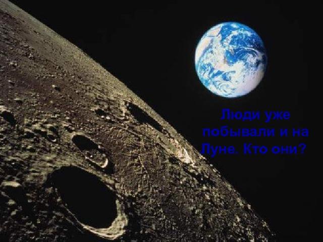 Люди уже побывали на Луне. Люди уже побывали и на Луне. Кто они?