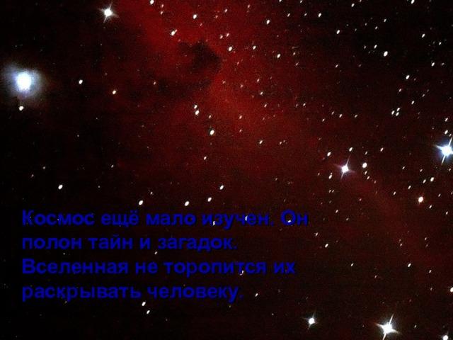 Космос ещё мало изучен. Он полон тайн и загадок. Вселенная не торопится их раскрывать человеку.