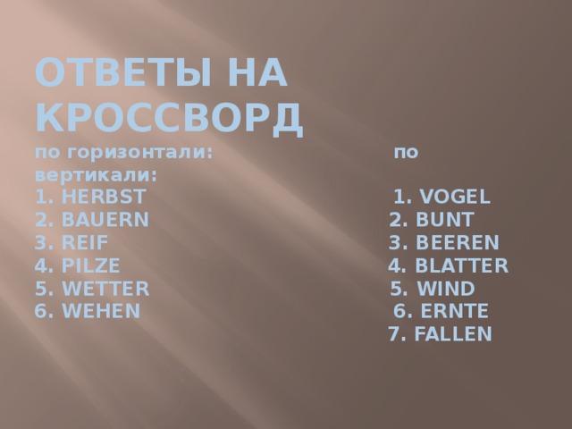 ОТВЕТЫ НА КРОССВОРД  по горизонтали: по вертикали:  1. HERBST 1. VOGEL  2. BAUERN 2. BUNT  3. REIF 3. BEEREN  4. PILZE 4. BLATTER  5. WETTER 5. WIND  6. WEHEN 6. ERNTE  7. FALLEN