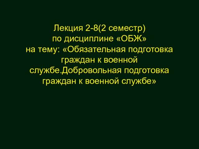 Лекция 2-8(2 семестр)  по дисциплине «ОБЖ»  на тему: «Обязательная подготовка граждан к военной службе.Добровольная подготовка граждан к военной службе»