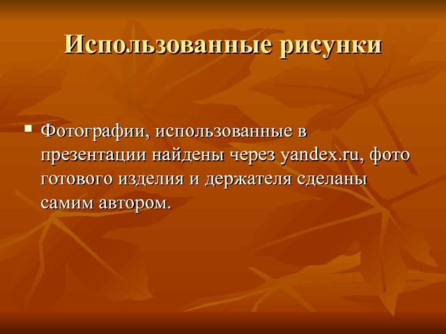 Фотографии, использованные в презентации найдены через yandex.ru , фото готового изделия и держателя сделаны самим автором.