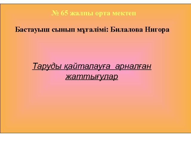 № 65 жалпы орта мектеп Бастауыш сынып мұғалімі: Билалова Нигора       Таруды қайталауға арналған жаттығулар