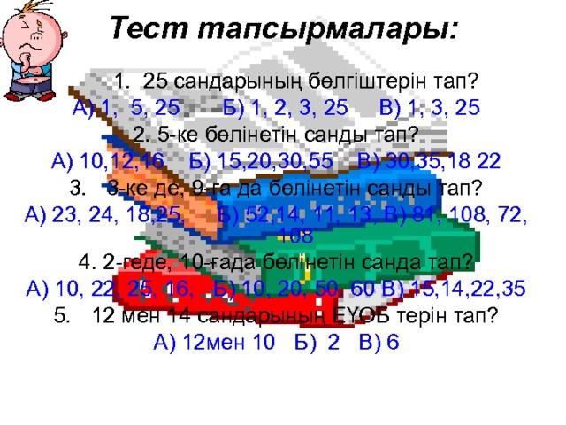 Тест тапсырмалары:  1. 25 сандарының бөлгіштерін тап? А) 1, 5, 25 Б) 1, 2, 3, 25 В) 1, 3, 25 2. 5-ке бөлінетін санды тап? А) 10,12,16 Б) 15,20,30,55 В) 30,35,18 22 3-ке де, 9-ға да бөлінетін санды тап? А) 23, 24, 18,25, Б) 52,14, 11, 13, В) 81, 108, 72, 108 4. 2-геде, 10-ғада бөлінетін санда тап? А) 10, 22, 25, 16, Б) 10, 20, 50. 60 В) 15,14,22,35 12 мен 14 сандарының ЕҮОБ терін тап? А) 12мен 10 Б) 2 В) 6