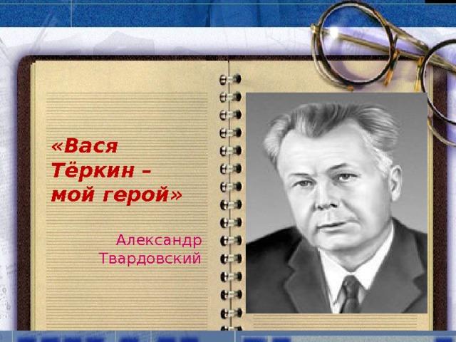«Вася Тёркин – мой герой»  Александр Твардовский