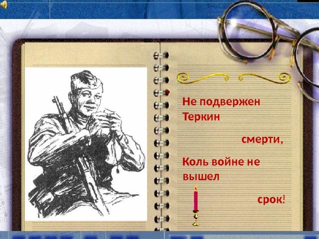 Не подвержен Теркин смерти, Коль войне не вышел срок !