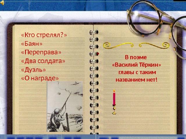 «Кто стрелял?» «Баян» «Переправа» «Два солдата» «Дуэль» «О награде»  В поэме «Василий Тёркин»  главы с таким названием нет!