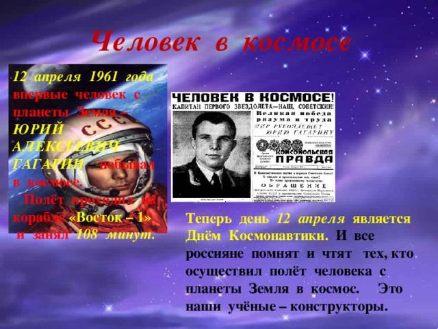 Человек в космосе 12 апреля 1961 года  впервые человек с планеты Земля – ЮРИЙ АЛЕКСЕЕВИЧ ГАГАРИН – побывал в космосе. Полёт проходил на корабле  «Восток – 1»  и занял 108 минут. Теперь день 12 апреля является Днём Космонавтики. И все россияне помнят и чтят тех, кто осуществил полёт человека с планеты Земля в космос. Это наши учёные – конструкторы.