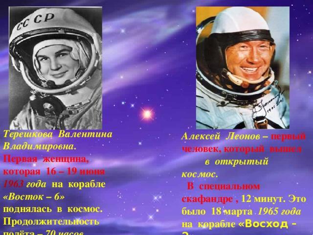 Терешкова Валентина Владимировна. Первая женщина, которая 16 – 19 июня 1963 года на корабле «Восток – 6» поднялась в космос. Продолжительность полёта – 70 часов. Алексей Леонов – первый человек, который вышел в открытый космос.   В специальном скафандре , 12 минут. Это было 18 марта 1965 года на корабле «Восход – 2».