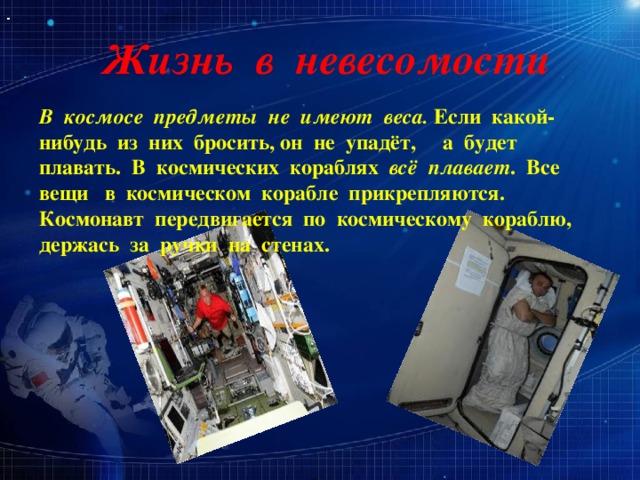 Жизнь в невесомости В космосе предметы не имеют веса. Если какой-нибудь из них бросить, он не упадёт, а будет плавать. В космических кораблях всё плавает . Все вещи в космическом корабле прикрепляются. Космонавт передвигается по космическому кораблю, держась за ручки на стенах.