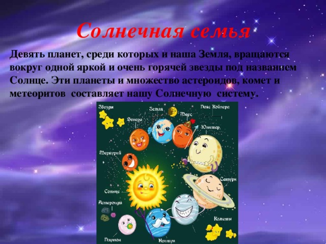 Солнечная семья Девять планет, среди которых и наша Земля, вращаются вокруг одной яркой и очень горячей звезды под названием Солнце. Эти планеты и множество астероидов, комет и метеоритов составляет нашу Солнечную систему.
