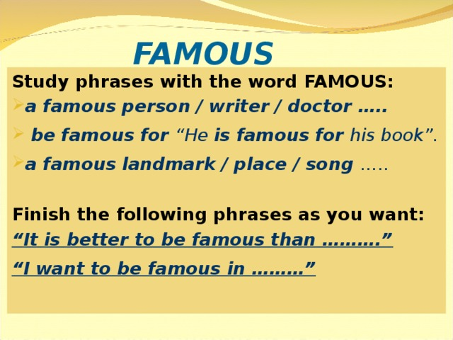"FAMOUS Study phrases with the word FAMOUS: a famous person / writer / doctor …..  be famous for ""He is famous for his book"". a famous landmark / place / song …..  Finish the following phrases as you want: "" It is better to be famous than ………."" "" I want to be famous in ………"""