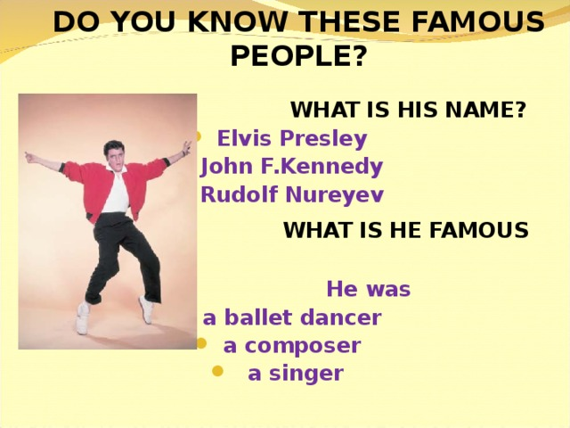 DO YOU KNOW THESE FAMOUS PEOPLE?  WHAT IS HIS NAME? Elvis Presley John F.Kennedy Rudolf Nureyev  WHAT IS HE FAMOUS FOR?  He was a ballet dancer a composer  a singer