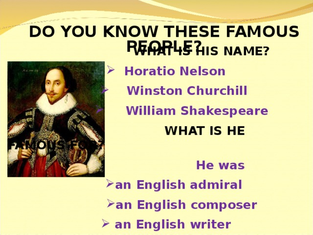 DO YOU KNOW THESE FAMOUS PEOPLE?     WHAT IS HIS NAME?  Horatio Nelson  Horatio Nelson  Horatio Nelson  Winston Churchill  Winston Churchill  Winston Churchill  Winston Churchill  William Shakespeare  William Shakespeare  William Shakespeare  William Shakespeare  William Shakespeare   WHAT IS HE FAMOUS FOR?   He was an English admiral an English admiral an English admiral an English admiral an English composer an English composer an English composer an English composer an English composer  an English writer  an English writer  an English writer