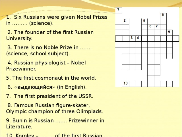 1. Six Russians were given Nobel Prizes in ……… (science).  2. The founder of the first Russian University.  3. There is no Noble Prize in ……. (science, school subject).  4. Russian physiologist – Nobel Prizewinner. 5. The first cosmonaut in the world.  6. «выдающийся» (in English). 7. The first president of the USSR.  8. Famous Russian figure-skater, Olympic champion of three Olimpiads. 9. Bunin is Russian ……. Prizewinner in Literature. 10. Korolev – …….. of the first Russian spaceship.