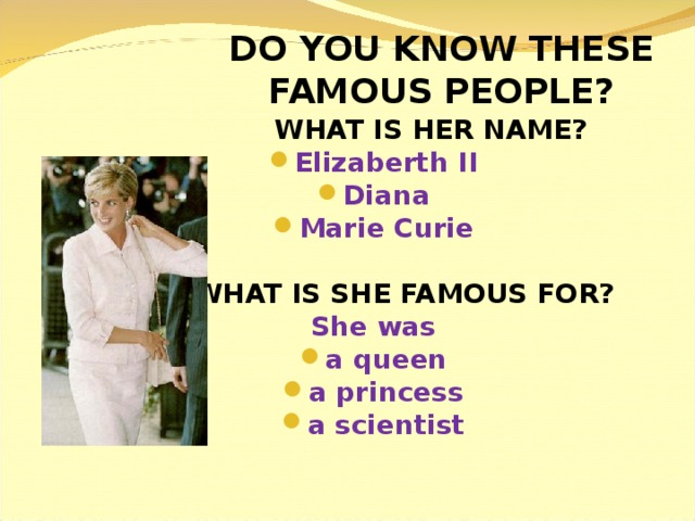 DO YOU KNOW THESE FAMOUS PEOPLE?  WHAT IS HER NAME? Elizaberth II Diana Marie Curie   WHAT IS SHE FAMOUS FOR? She was a queen a princess a scientist
