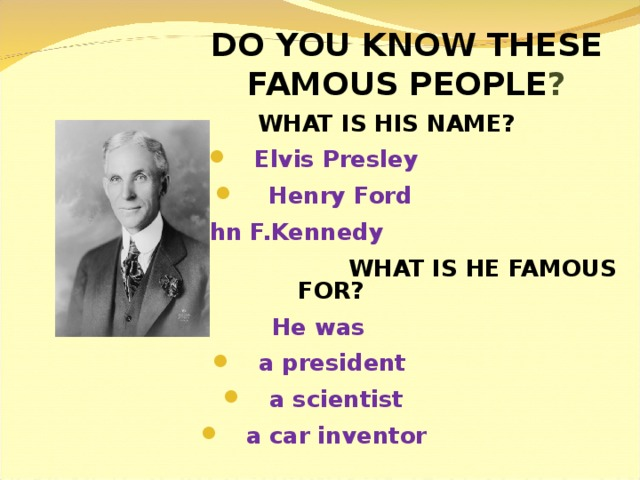DO YOU KNOW THESE FAMOUS PEOPLE ?  WHAT IS HIS NAME?  Elvis Presley  Henry Ford  John F.Kennedy  WHAT IS HE FAMOUS FOR? He was  a president  a scientist  a car inventor
