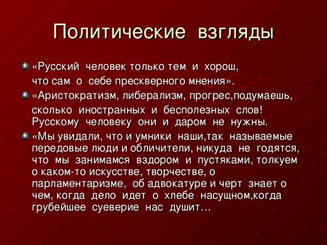 «Русский человек только тем и хорош,  что сам о себе прескверного мнения». «Аристократизм, либерализм, прогрес,подумаешь,  сколько иностранных и бесполезных слов! Русскому человеку они и даром не нужны. «Мы увидали, что и умники наши,так называемые передовые люди и обличители, никуда не годятся, что мы занимамся вздором и пустяками, толкуем о каком-то искусстве, творчестве, о парламентаризме, об адвокатуре и черт знает о чем, когда дело идет о хлебе насущном,когда грубейшее суеверие нас душит…