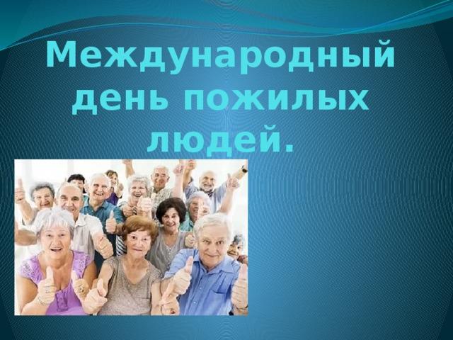 Международный день пожилых людей.